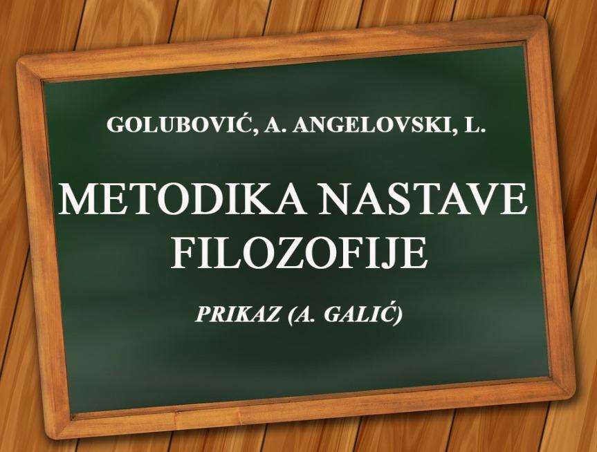GOLUBOVIĆ, A. ANGELOVSKI, L. METODIKA NASTAVE FILOZOFIJE, PRIKAZ (A.GALIĆ)