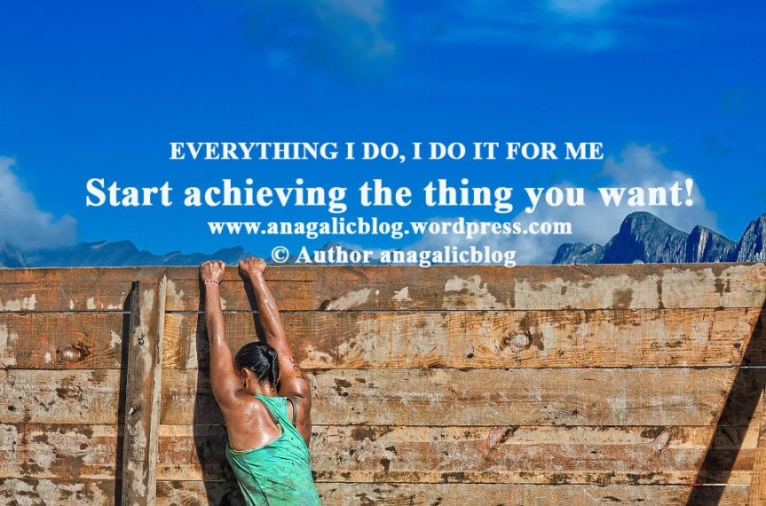 EVERYTHING I DO, I DO IT FOR ME: Start achieving the thing you want!